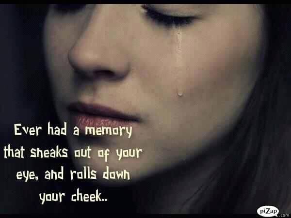 Every had a memory that sneaks out of your eye, and rolls down your cheek?